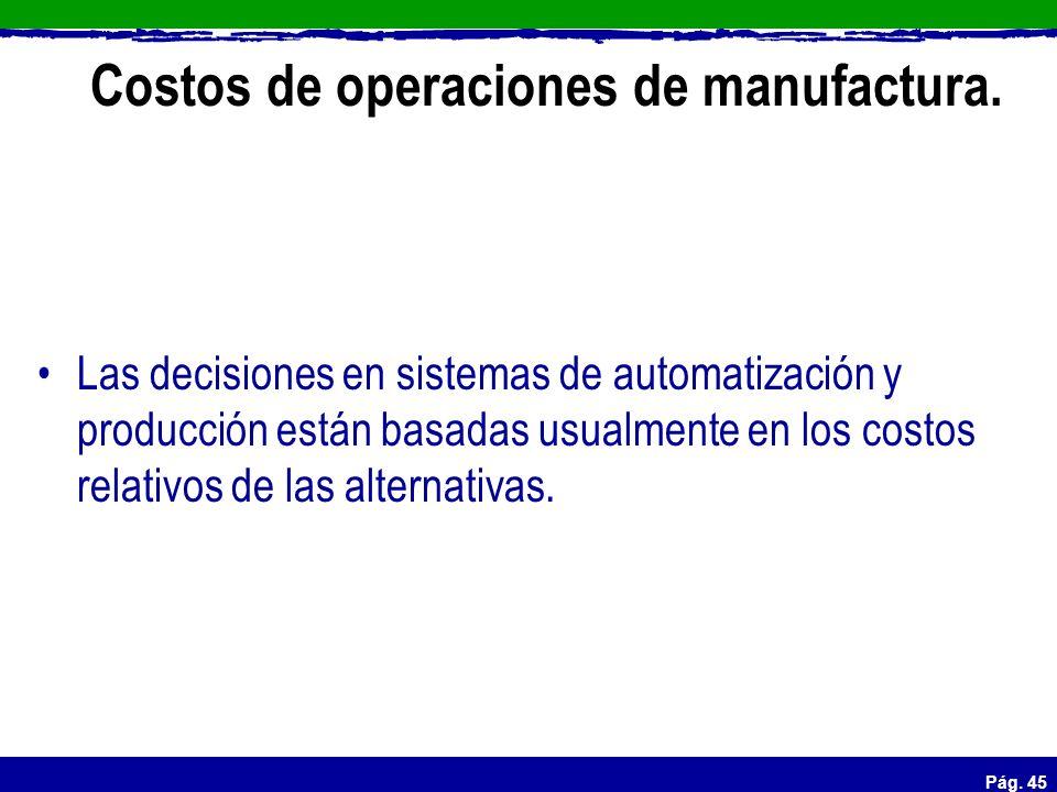 Pág. 45 Costos de operaciones de manufactura. Las decisiones en sistemas de automatización y producción están basadas usualmente en los costos relativ
