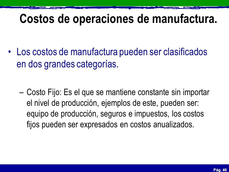 Pág. 46 Costos de operaciones de manufactura. Los costos de manufactura pueden ser clasificados en dos grandes categorías. –Costo Fijo: Es el que se m