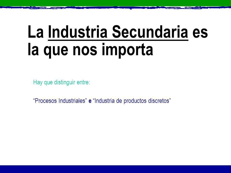 La Industria Secundaria es la que nos importa Hay que distinguir entre: Procesos Industriales e Industria de productos discretos