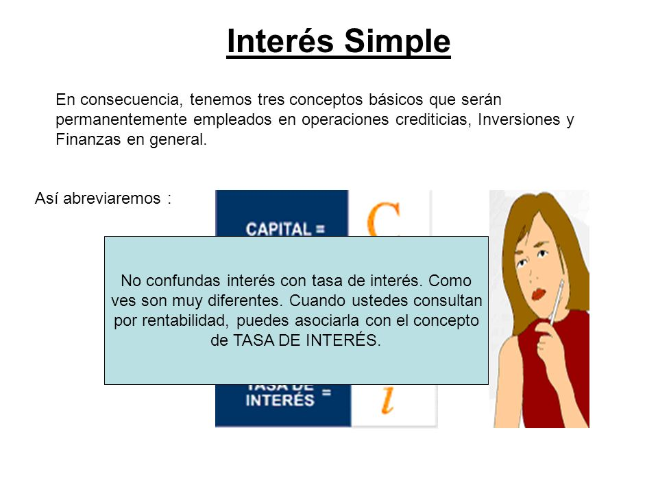 Interés Simple En consecuencia, tenemos tres conceptos básicos que serán permanentemente empleados en operaciones crediticias, Inversiones y Finanzas