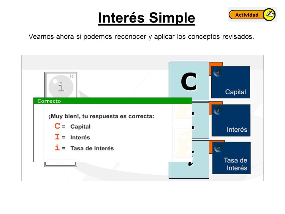 Interés Simple Veamos ahora si podemos reconocer y aplicar los conceptos revisados. C I i