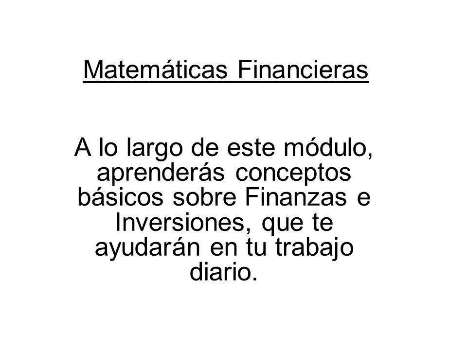 Matemáticas Financieras A lo largo de este módulo, aprenderás conceptos básicos sobre Finanzas e Inversiones, que te ayudarán en tu trabajo diario.