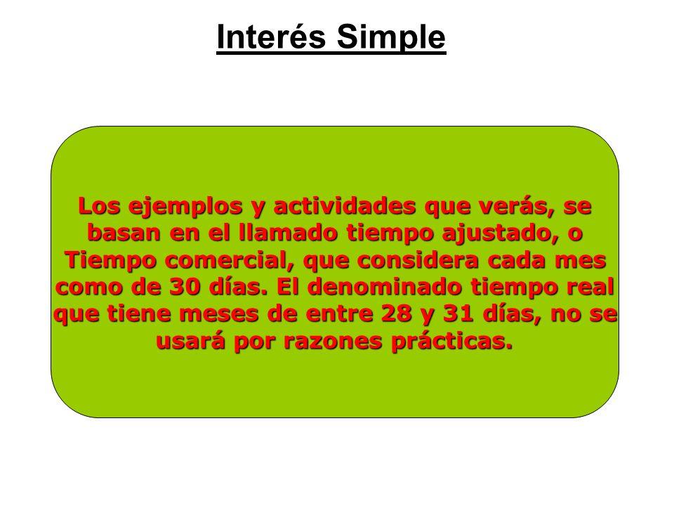 Interés Simple Los ejemplos y actividades que verás, se basan en el llamado tiempo ajustado, o Tiempo comercial, que considera cada mes como de 30 día