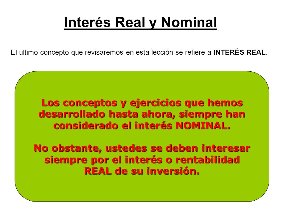Interés Real y Nominal El ultimo concepto que revisaremos en esta lección se refiere a INTERÉS REAL. Como muchos otros bienes, el dinero se deprecia e