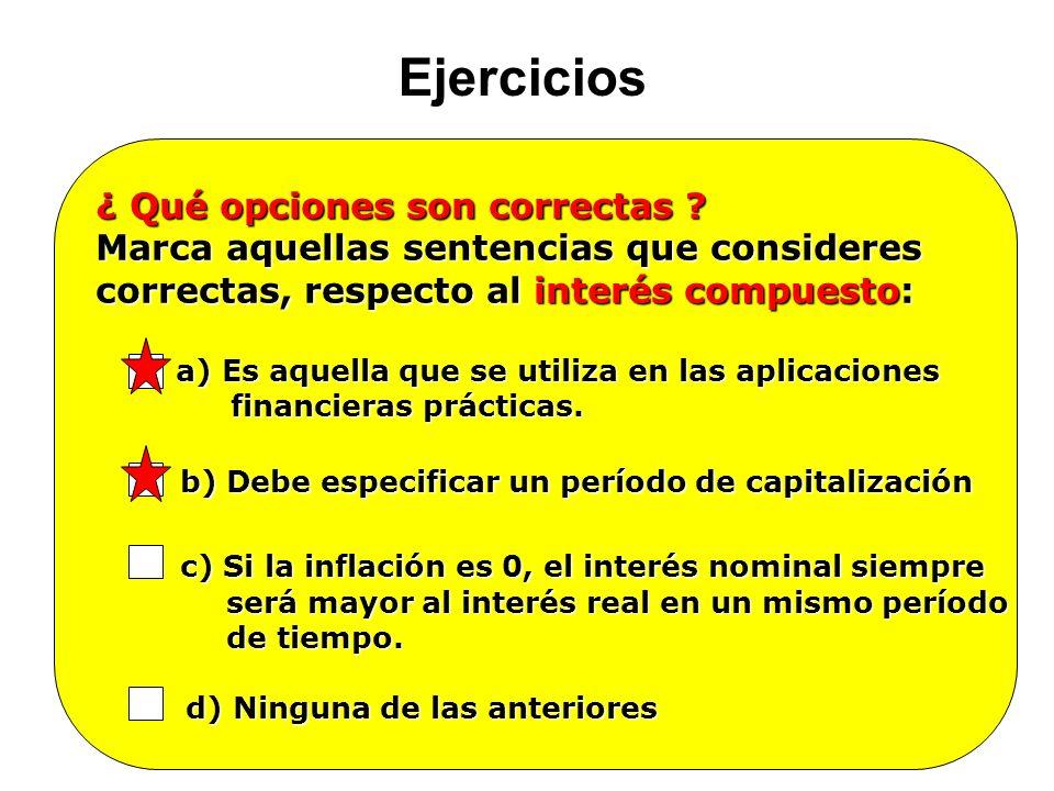 Ejercicios ¿ Qué opciones son correctas ? Marca aquellas sentencias que consideres correctas, respecto al interés compuesto: a) Es aquella que se util