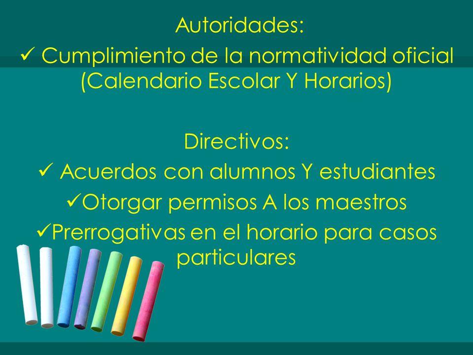 Autoridades: Cumplimiento de la normatividad oficial (Calendario Escolar Y Horarios) Directivos: Acuerdos con alumnos Y estudiantes Otorgar permisos A