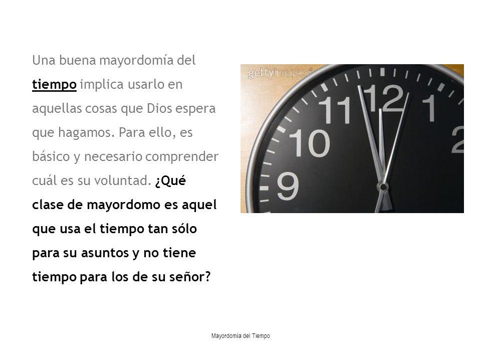 Mayordomía del Tiempo Una buena mayordomía del tiempo implica usarlo en aquellas cosas que Dios espera que hagamos. Para ello, es básico y necesario c