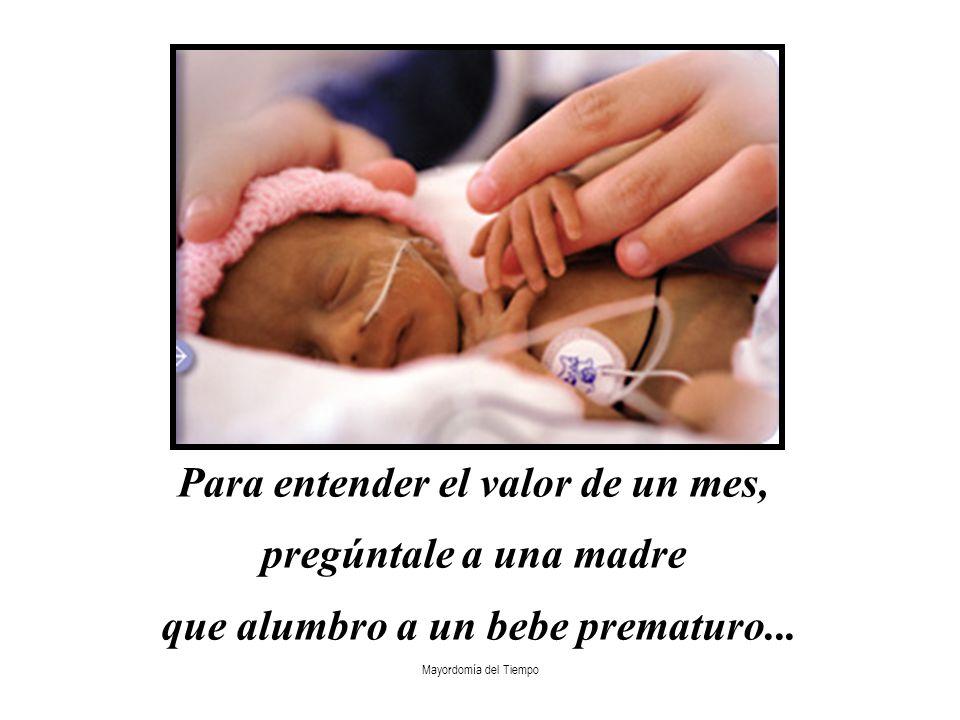 Mayordomía del Tiempo Para entender el valor de un mes, pregúntale a una madre que alumbro a un bebe prematuro...