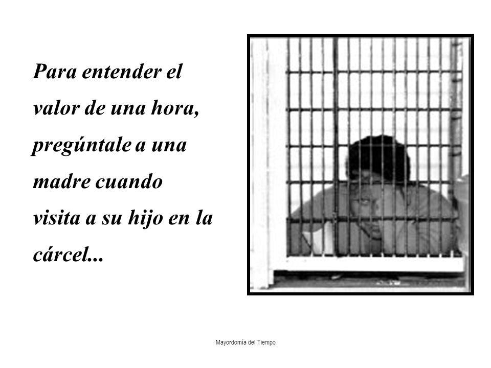 Mayordomía del Tiempo Para entender el valor de una hora, pregúntale a una madre cuando visita a su hijo en la cárcel...