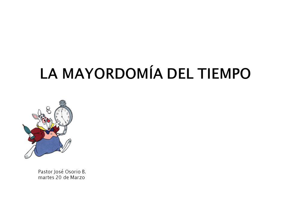 Mayordomía del Tiempo LA MAYORDOMÍA DEL TIEMPO Pastor José Osorio B. martes 20 de Marzo