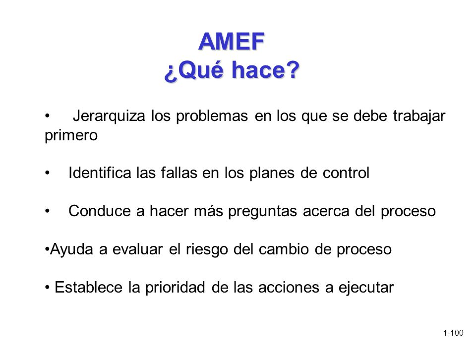 1-100 AMEF ¿Qué hace? Jerarquiza los problemas en los que se debe trabajar primero Identifica las fallas en los planes de control Conduce a hacer más
