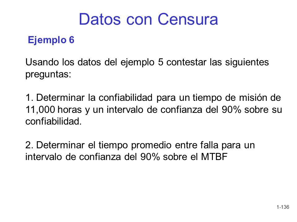 1-136 Datos con Censura Usando los datos del ejemplo 5 contestar las siguientes preguntas: 1. Determinar la confiabilidad para un tiempo de misión de