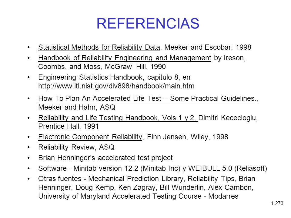 1-273 REFERENCIAS Statistical Methods for Reliability Data, Meeker and Escobar, 1998 Handbook of Reliability Engineering and Management by Ireson, Coombs, and Moss, McGraw Hill, 1990 Engineering Statistics Handbook, capitulo 8, en http://www.itl.nist.gov/div898/handbook/main.htm How To Plan An Accelerated Life Test -- Some Practical Guidelines., Meeker and Hahn, ASQ Reliability and Life Testing Handbook, Vols.1 y 2, Dimitri Kececioglu, Prentice Hall, 1991 Electronic Component Reliability, Finn Jensen, Wiley, 1998 Reliability Review, ASQ Brian Henningers accelerated test project Software - Minitab version 12.2 (Minitab Inc) y WEIBULL 5.0 (Reliasoft) Otras fuentes - Mechanical Prediction Library, Reliability Tips, Brian Henninger, Doug Kemp, Ken Zagray, Bill Wunderlin, Alex Cambon, University of Maryland Accelerated Testing Course - Modarres