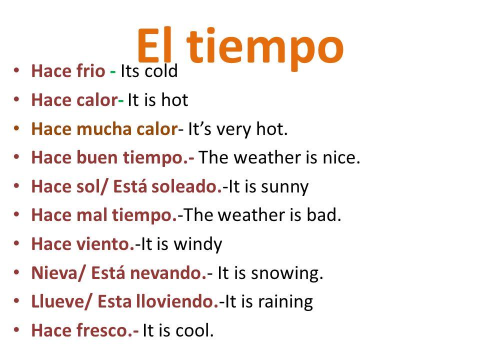 El tiempo Hace frio - Its cold Hace calor- It is hot Hace mucha calor- Its very hot. Hace buen tiempo.- The weather is nice. Hace sol/ Está soleado.-I