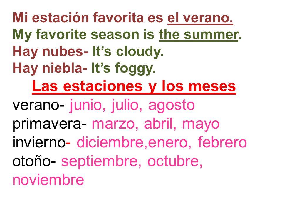 Mi estación favorita es el verano. My favorite season is the summer. Hay nubes- Its cloudy. Hay niebla- Its foggy. Las estaciones y los meses verano-