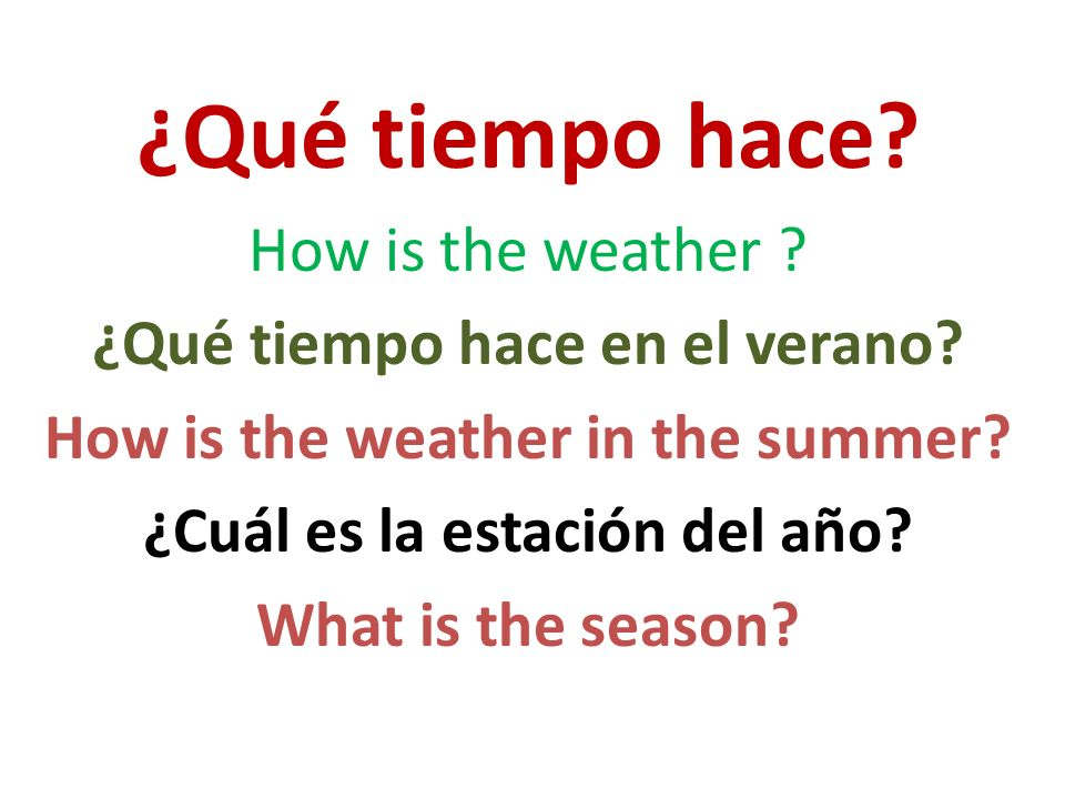 ¿Qué tiempo hace? How is the weather ? ¿Qué tiempo hace en el verano? How is the weather in the summer? ¿Cuál es la estación del año? What is the seas