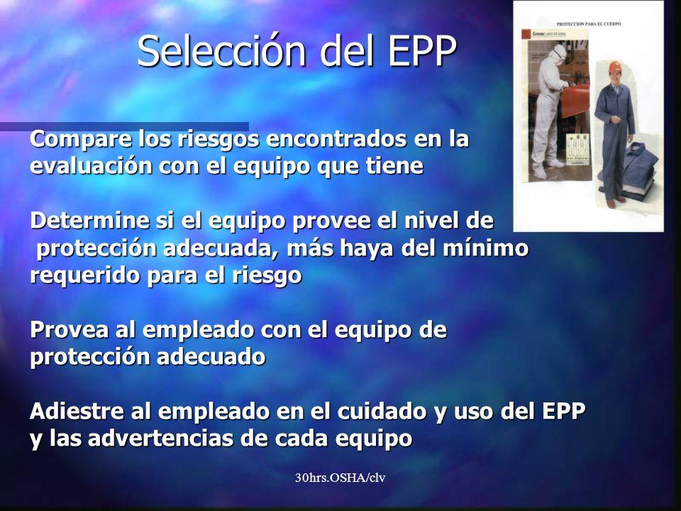 30hrs.OSHA/clv Selección del EPP Compare los riesgos encontrados en la evaluación con el equipo que tiene Determine si el equipo provee el nivel de pr