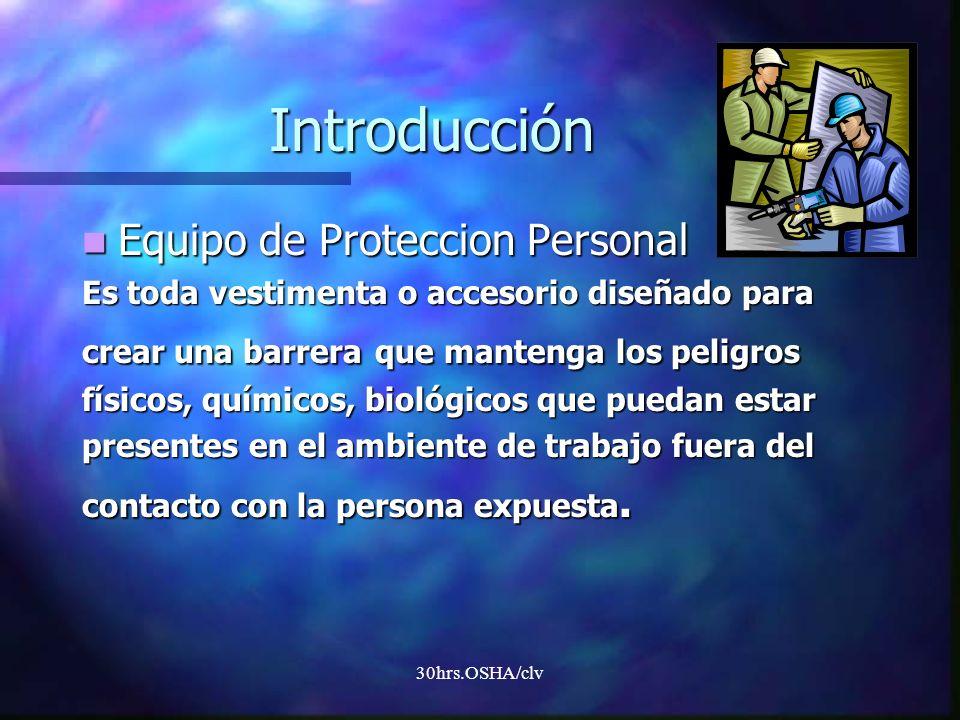 30hrs.OSHA/clv Introducción Equipo de Proteccion Personal Equipo de Proteccion Personal Es toda vestimenta o accesorio diseñado para crear una barrera