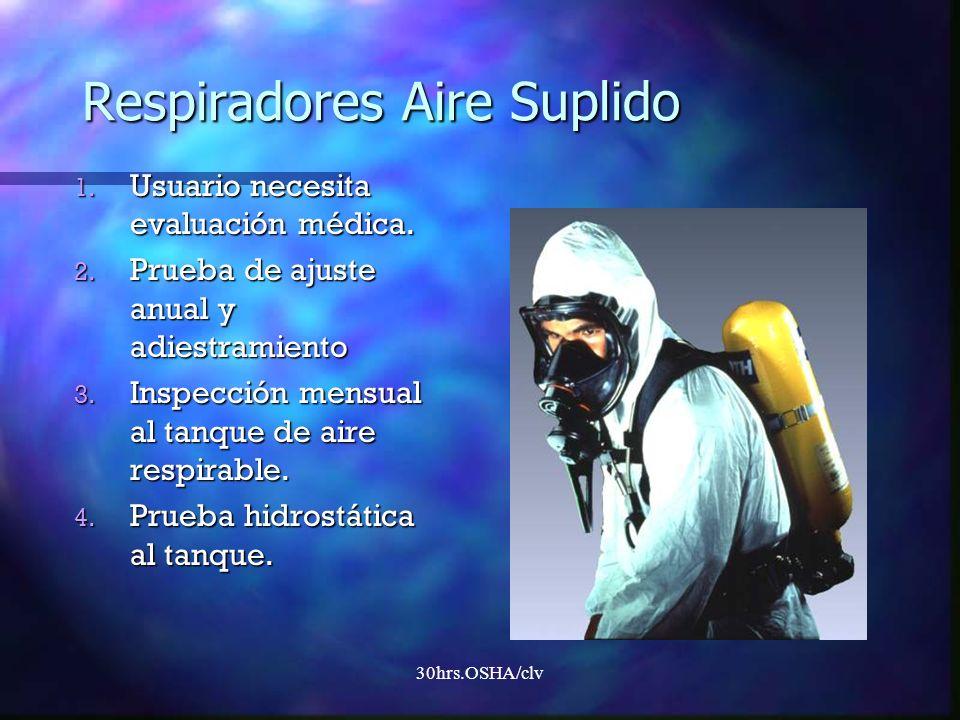 30hrs.OSHA/clv Respiradores Aire Suplido 1. Usuario necesita evaluación médica. 2. Prueba de ajuste anual y adiestramiento 3. Inspección mensual al ta