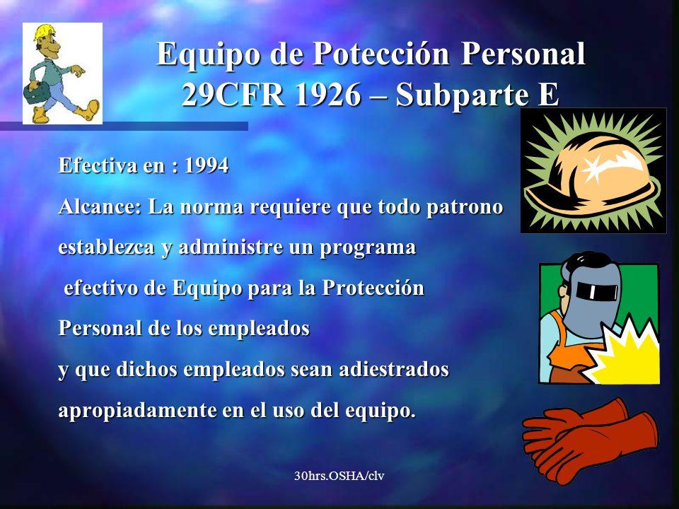30hrs.OSHA/clv Efectiva en : 1994 Alcance: La norma requiere que todo patrono establezca y administre un programa efectivo de Equipo para la Protecció