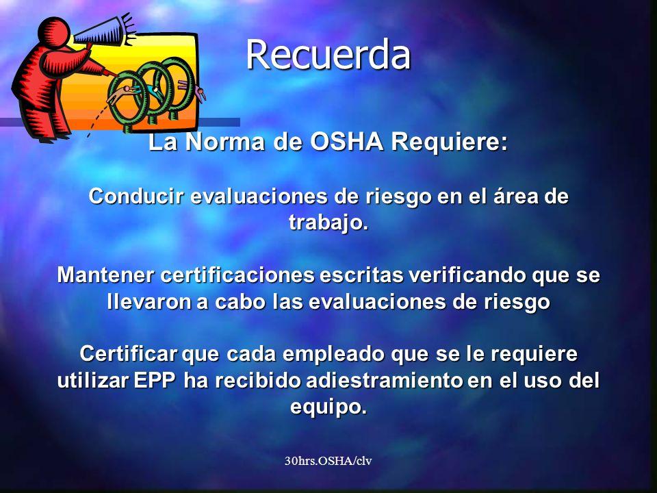 30hrs.OSHA/clv Recuerda La Norma de OSHA Requiere: Conducir evaluaciones de riesgo en el área de trabajo. Mantener certificaciones escritas verificand