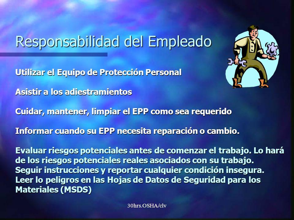 30hrs.OSHA/clv Responsabilidad del Empleado Utilizar el Equipo de Protección Personal Asistir a los adiestramientos Cuidar, mantener, limpiar el EPP c
