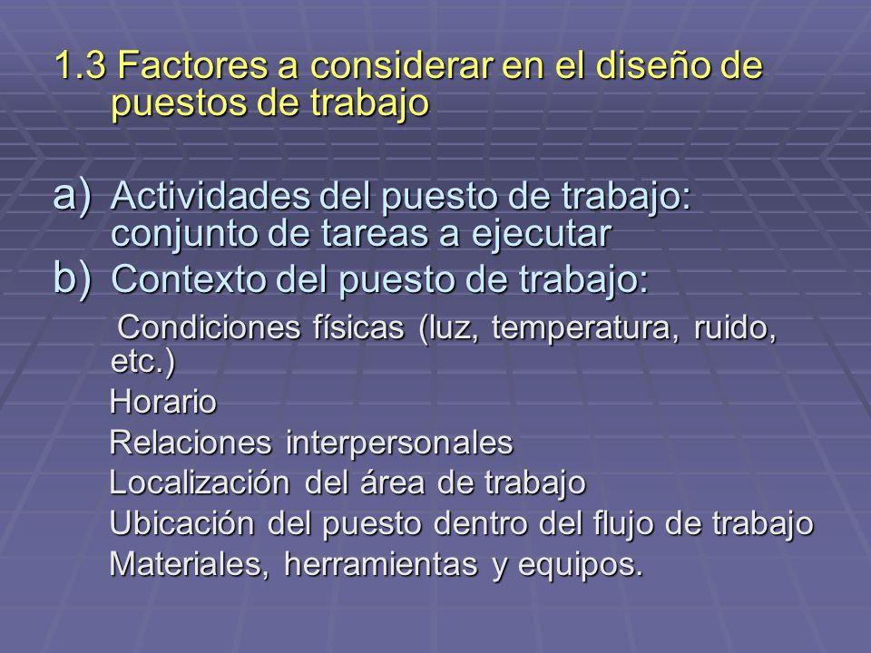 1.3 Factores a considerar en el diseño de puestos de trabajo a) Actividades del puesto de trabajo: conjunto de tareas a ejecutar b) Contexto del puest
