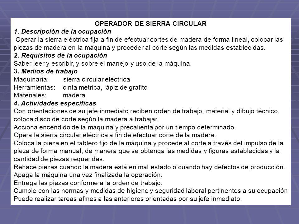 OPERADOR DE SIERRA CIRCULAR 1. Descripción de la ocupación Operar la sierra eléctrica fija a fin de efectuar cortes de madera de forma lineal, colocar