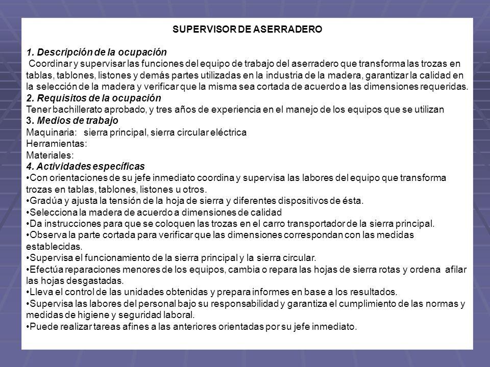 SUPERVISOR DE ASERRADERO 1. Descripción de la ocupación Coordinar y supervisar las funciones del equipo de trabajo del aserradero que transforma las t
