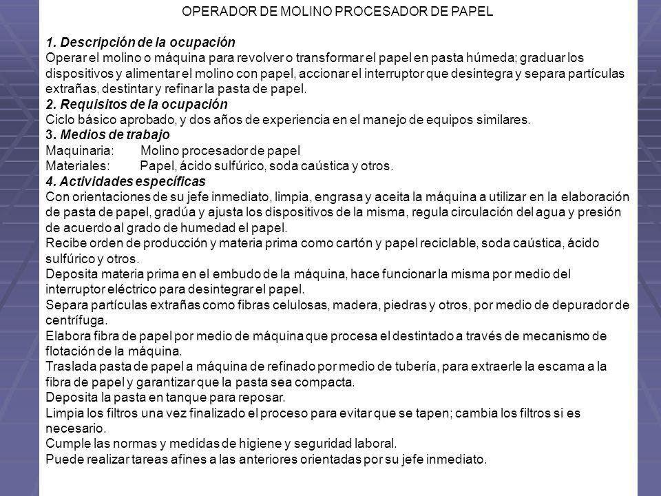 OPERADOR DE MOLINO PROCESADOR DE PAPEL 1. Descripción de la ocupación Operar el molino o máquina para revolver o transformar el papel en pasta húmeda;
