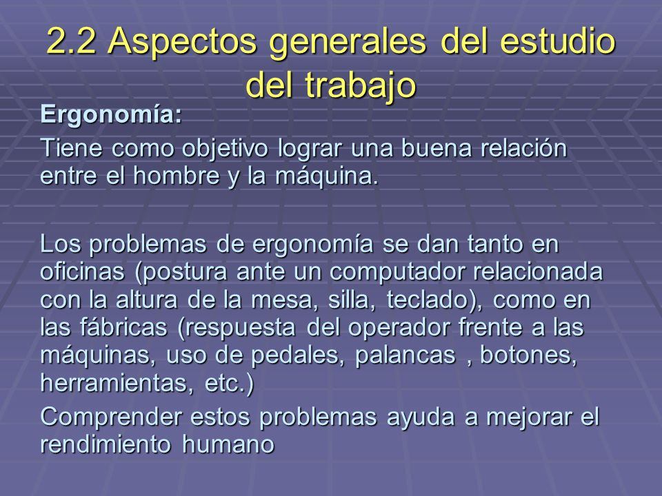 2.2 Aspectos generales del estudio del trabajo Ergonomía: Tiene como objetivo lograr una buena relación entre el hombre y la máquina. Los problemas de