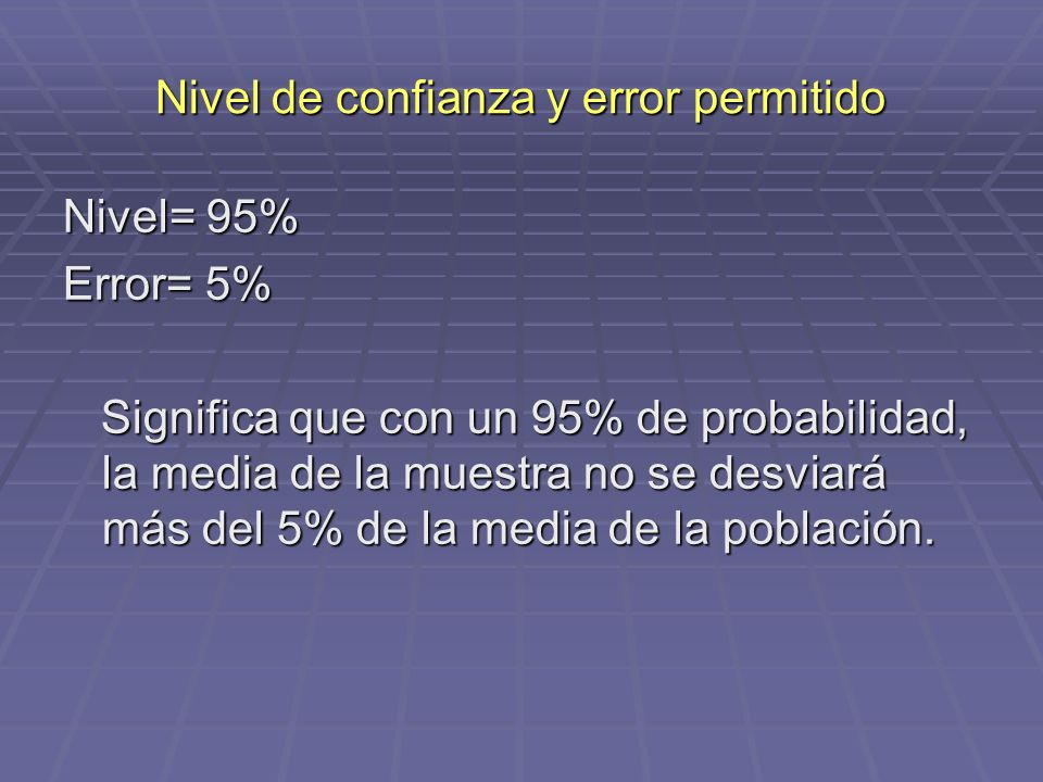 Nivel de confianza y error permitido Nivel= 95% Error= 5% Significa que con un 95% de probabilidad, la media de la muestra no se desviará más del 5% d