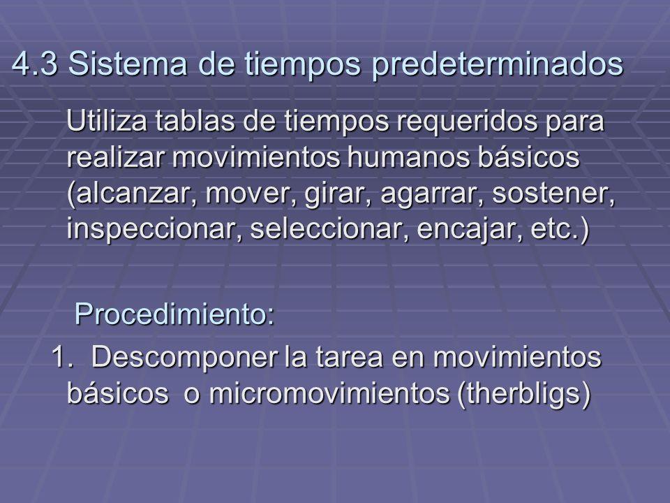 4.3 Sistema de tiempos predeterminados Utiliza tablas de tiempos requeridos para realizar movimientos humanos básicos (alcanzar, mover, girar, agarrar