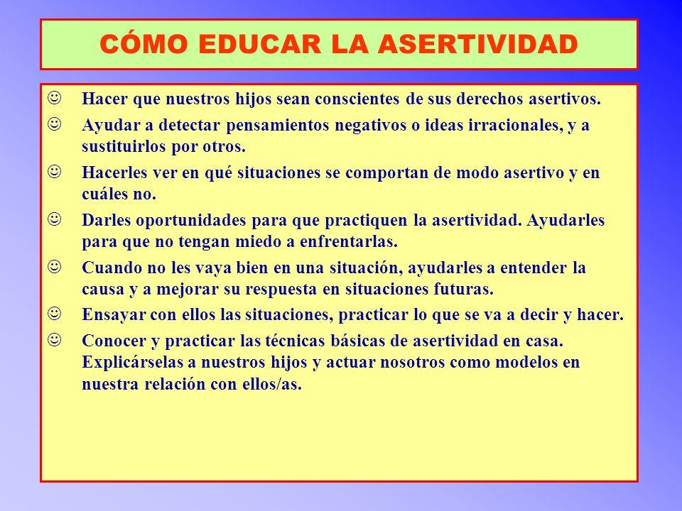 CÓMO EDUCAR LA ASERTIVIDAD Hacer que nuestros hijos sean conscientes de sus derechos asertivos. Ayudar a detectar pensamientos negativos o ideas irrac