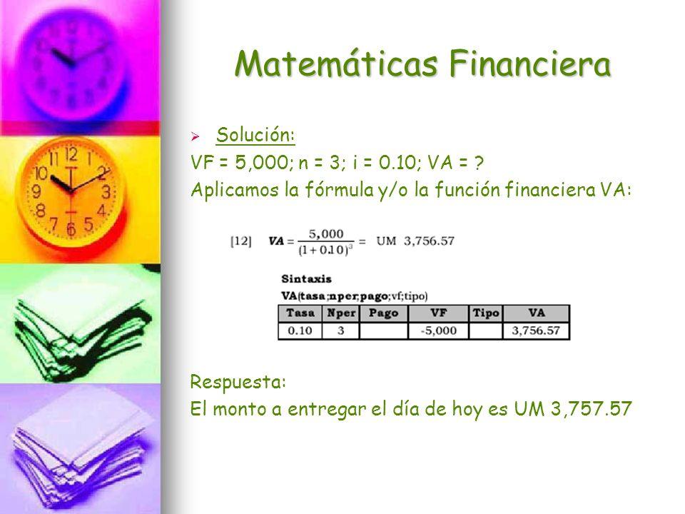 Matemáticas Financiera Solución: VF = 5,000; n = 3; i = 0.10; VA = ? Aplicamos la fórmula y/o la función financiera VA: Respuesta: El monto a entregar