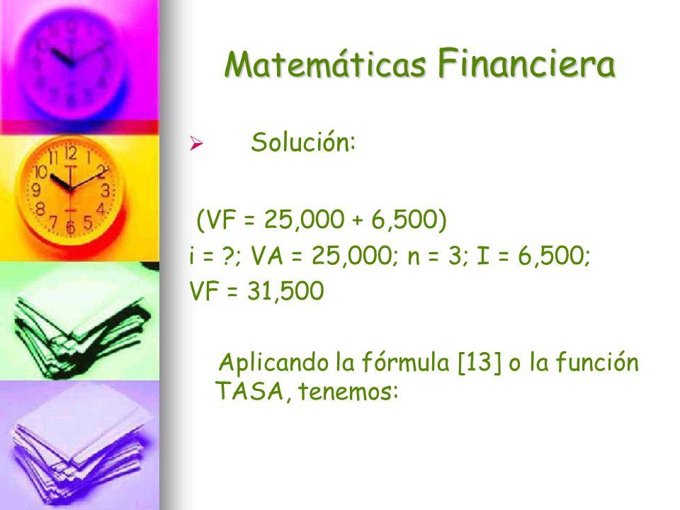 Matemáticas Financiera Solución: (VF = 25,000 + 6,500) i = ?; VA = 25,000; n = 3; I = 6,500; VF = 31,500 Aplicando la fórmula [13] o la función TASA,