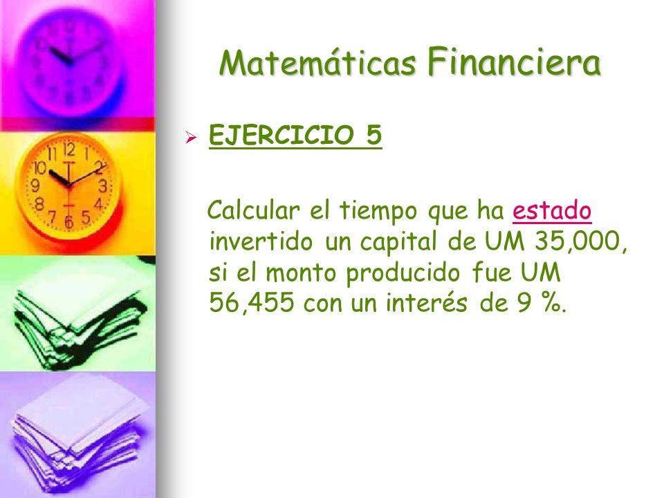 Matemáticas Financiera EJERCICIO 5 Calcular el tiempo que ha estado invertido un capital de UM 35,000, si el monto producido fue UM 56,455 con un inte