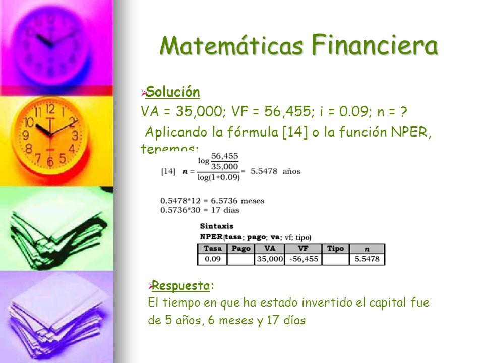 Matemáticas Financiera Solución VA = 35,000; VF = 56,455; i = 0.09; n = ? Aplicando la fórmula [14] o la función NPER, tenemos: Respuesta: El tiempo e