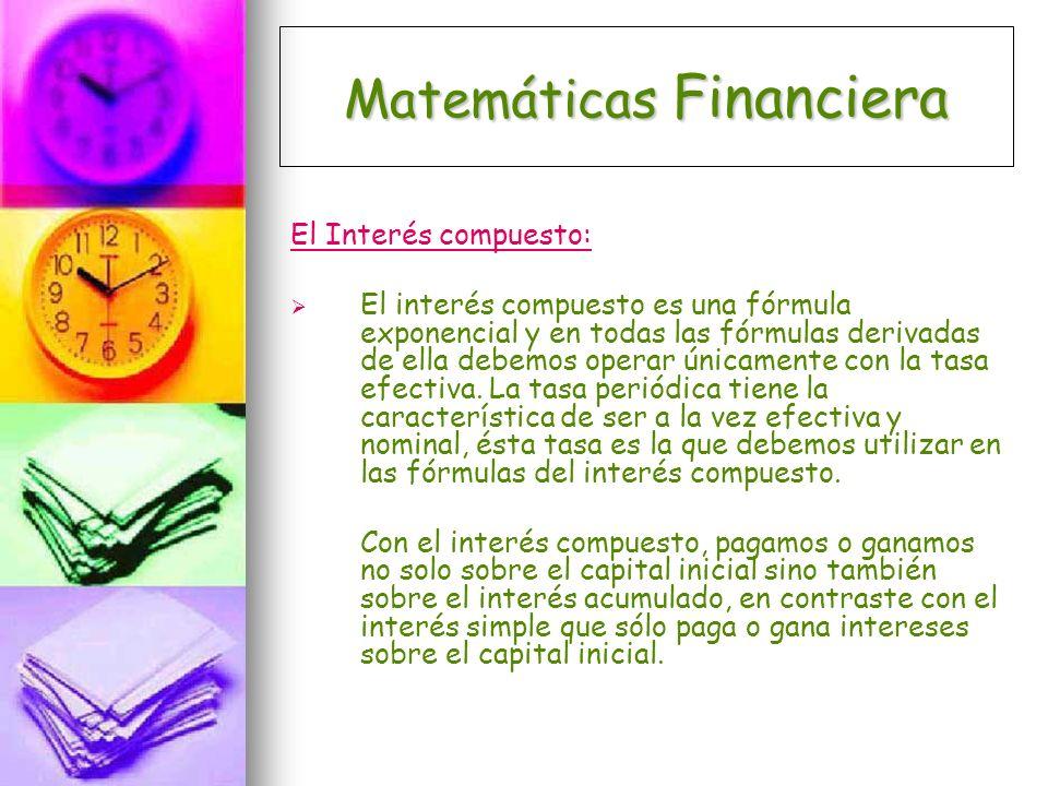Matemáticas Financiera Una operación financiera es a interés compuesto cuando el plazo completo de la operación (por ejemplo un año) está dividido en períodos regulares (por ejemplo un mes) y el interés devengado al final de cada uno de ellos es agregado al capital existente al inicio.