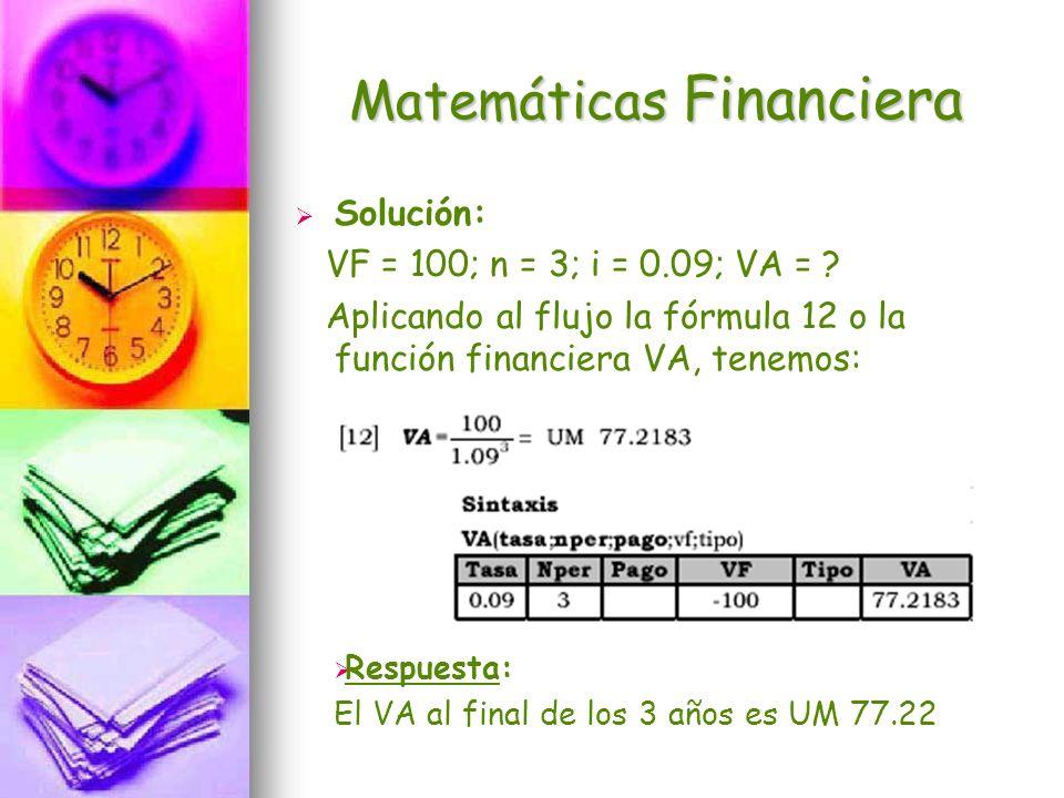 Matemáticas Financiera Solución: VF = 100; n = 3; i = 0.09; VA = ? Aplicando al flujo la fórmula 12 o la función financiera VA, tenemos: Respuesta: El