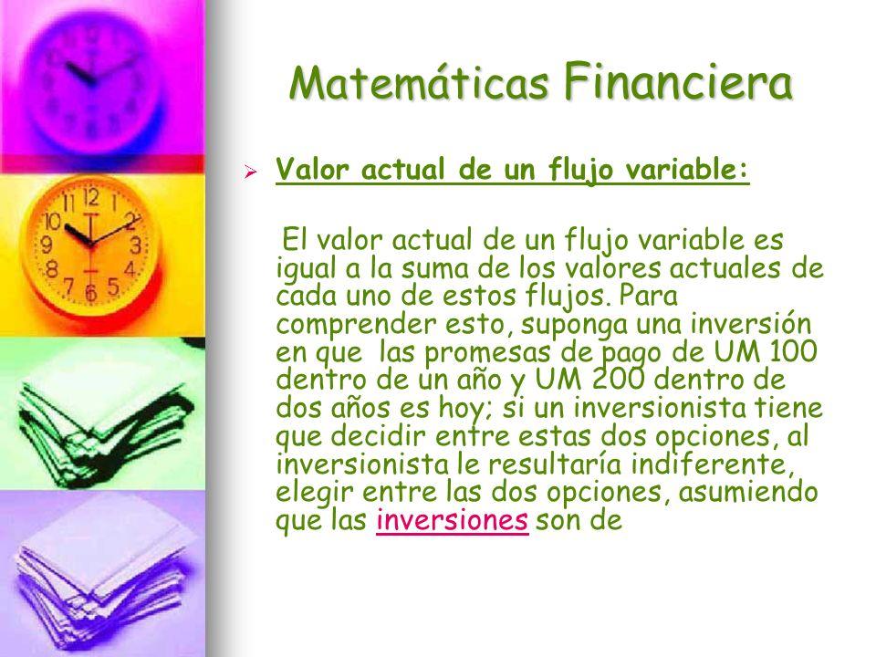 Matemáticas Financiera Valor actual de un flujo variable: El valor actual de un flujo variable es igual a la suma de los valores actuales de cada uno