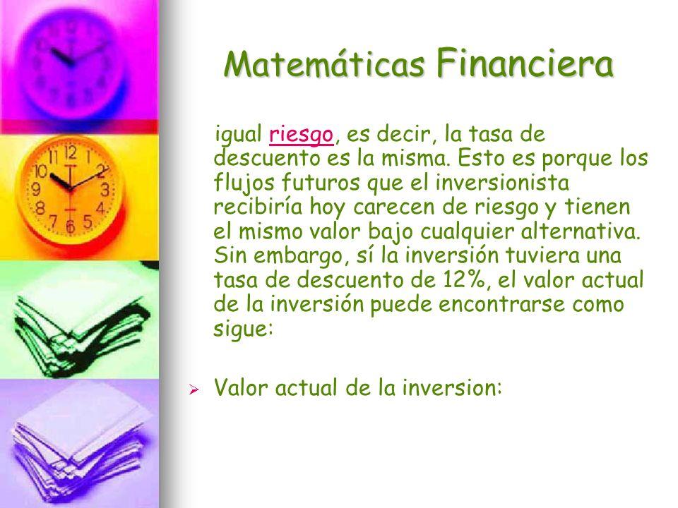 Matemáticas Financiera igual riesgo, es decir, la tasa de descuento es la misma. Esto es porque los flujos futuros que el inversionista recibiría hoy