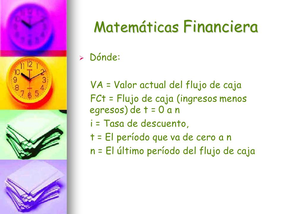 Matemáticas Financiera Dónde: VA = Valor actual del flujo de caja FCt = Flujo de caja (ingresos menos egresos) de t = 0 a n i = Tasa de descuento, t =