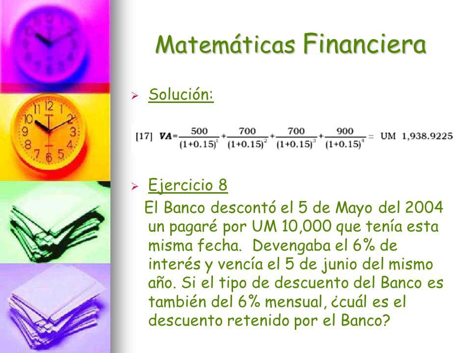 Matemáticas Financiera Solución: Ejercicio 8 El Banco descontó el 5 de Mayo del 2004 un pagaré por UM 10,000 que tenía esta misma fecha. Devengaba el