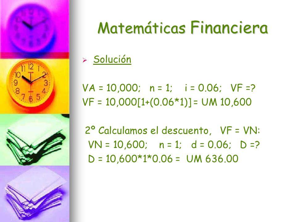 Matemáticas Financiera Solución VA = 10,000; n = 1; i = 0.06; VF =? VF = 10,000[1+(0.06*1)] = UM 10,600 2º Calculamos el descuento, VF = VN: VN = 10,6