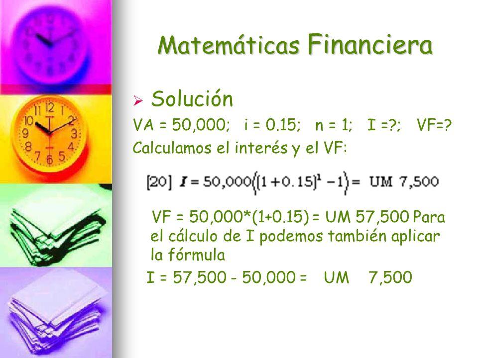 Matemáticas Financiera Solución VA = 50,000; i = 0.15; n = 1; I =?; VF=? Calculamos el interés y el VF: VF = 50,000*(1+0.15) = UM 57,500 Para el cálcu
