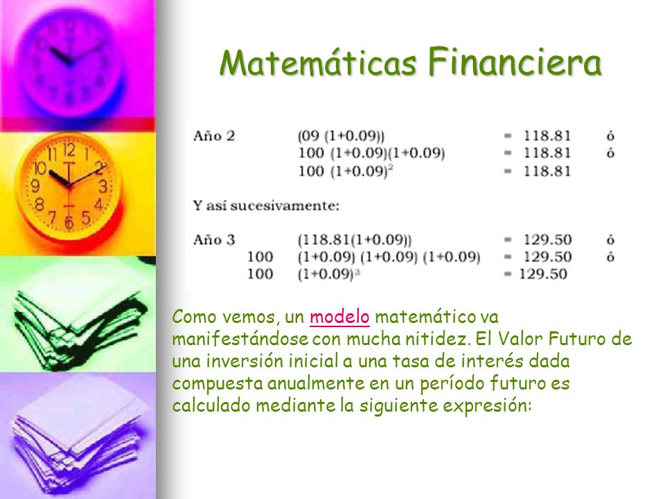 Matemáticas Financiera Como vemos, un modelo matemático va manifestándose con mucha nitidez. El Valor Futuro de una inversión inicial a una tasa de in