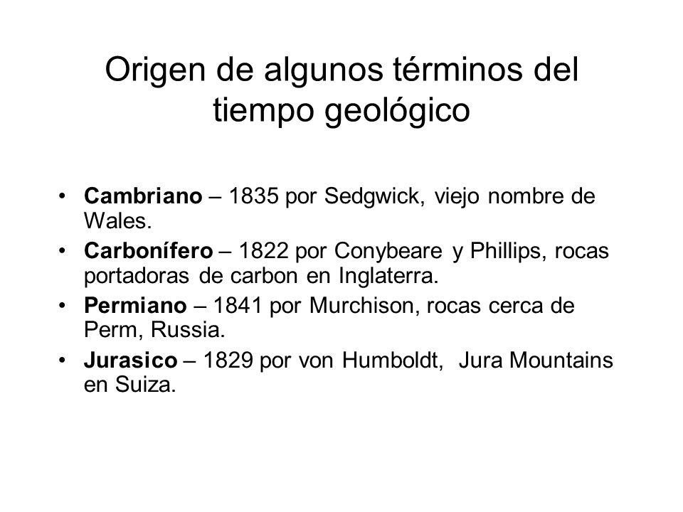 Origen de algunos términos del tiempo geológico Cambriano – 1835 por Sedgwick, viejo nombre de Wales. Carbonífero – 1822 por Conybeare y Phillips, roc