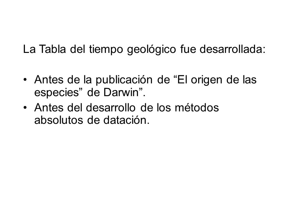 La Tabla del tiempo geológico fue desarrollada: Antes de la publicación de El origen de las especies de Darwin. Antes del desarrollo de los métodos ab
