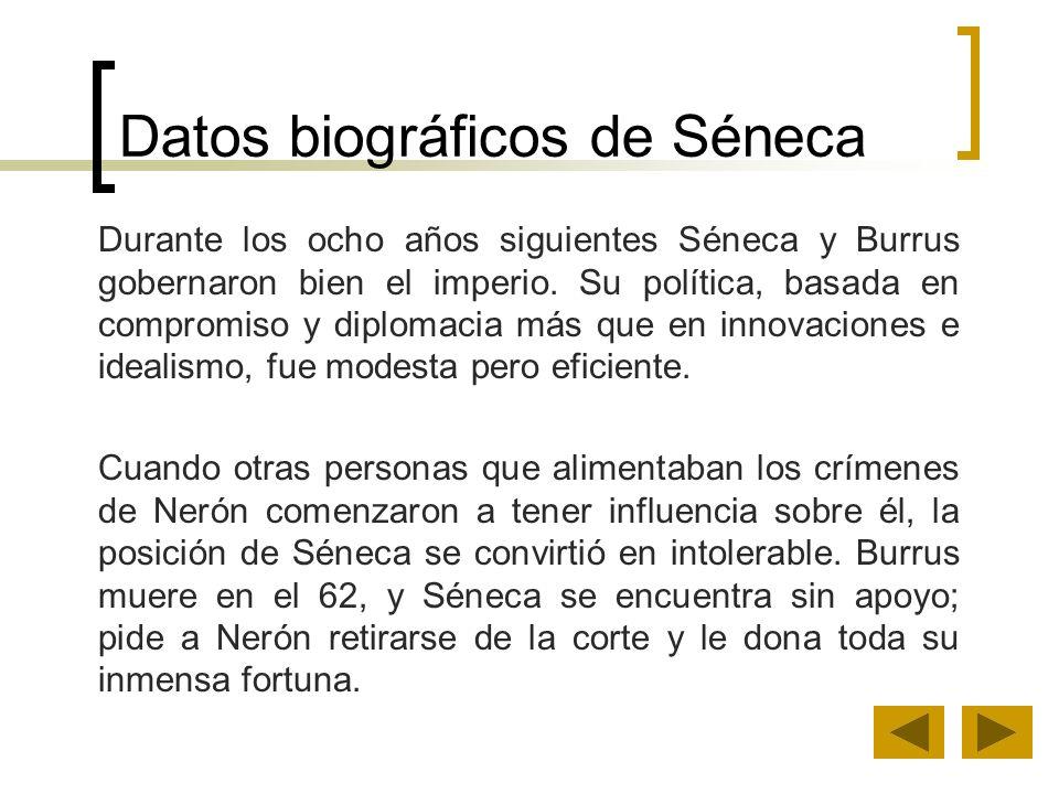 Datos biográficos de Séneca Durante los ocho años siguientes Séneca y Burrus gobernaron bien el imperio. Su política, basada en compromiso y diplomaci